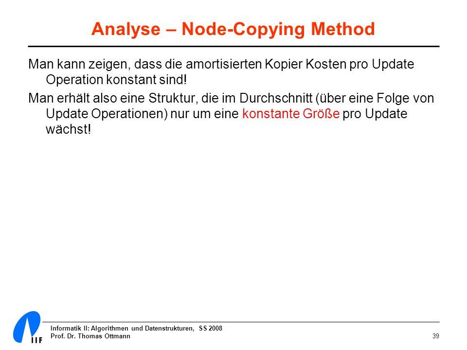 Informatik II: Algorithmen und Datenstrukturen, SS 2008 Prof. Dr. Thomas Ottmann39 Analyse – Node-Copying Method Man kann zeigen, dass die amortisiert