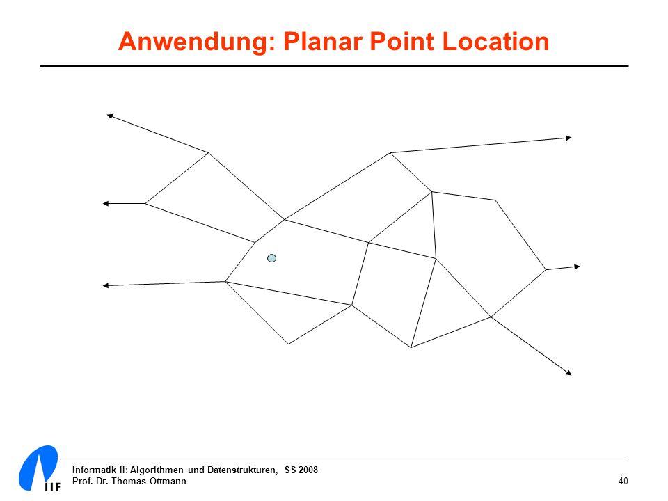 Informatik II: Algorithmen und Datenstrukturen, SS 2008 Prof. Dr. Thomas Ottmann40 Anwendung: Planar Point Location