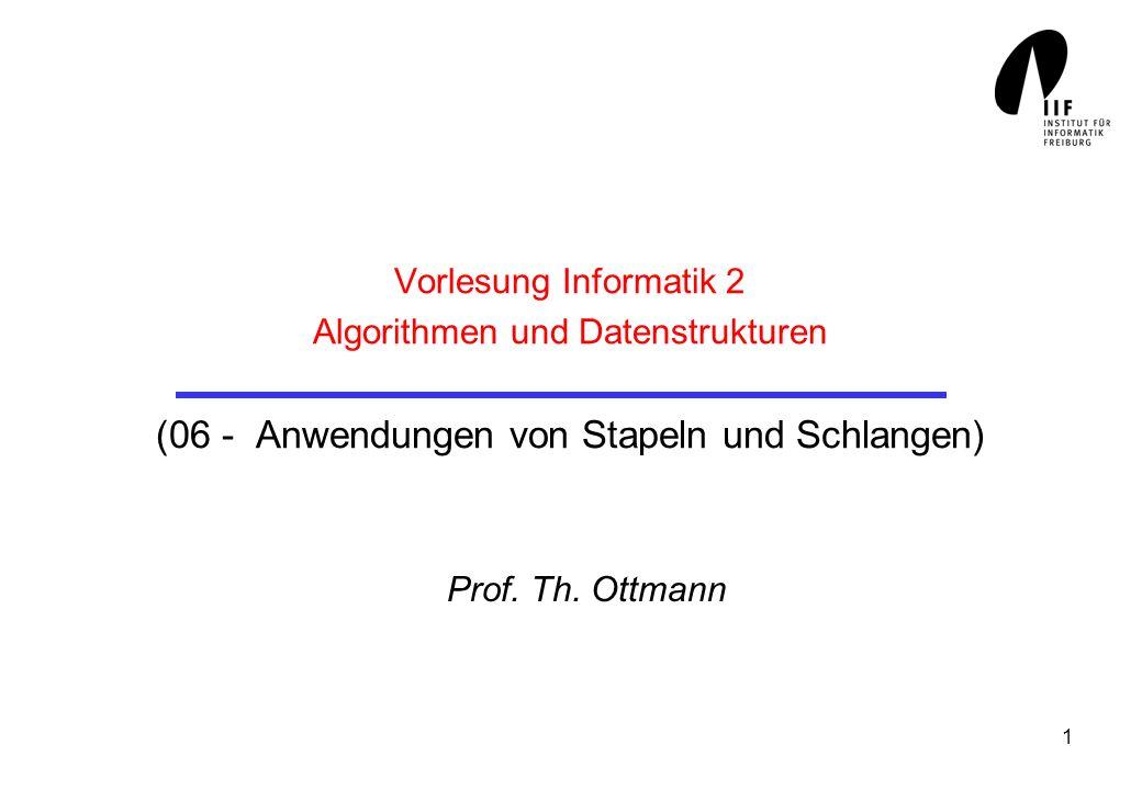 1 Vorlesung Informatik 2 Algorithmen und Datenstrukturen (06 - Anwendungen von Stapeln und Schlangen) Prof. Th. Ottmann