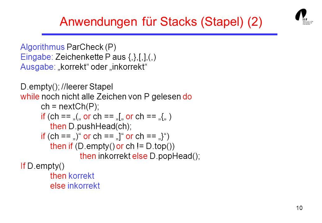 10 Anwendungen für Stacks (Stapel) (2) Algorithmus ParCheck (P) Eingabe: Zeichenkette P aus {,},[,],(,) Ausgabe: korrekt oder inkorrekt D.empty(); //l
