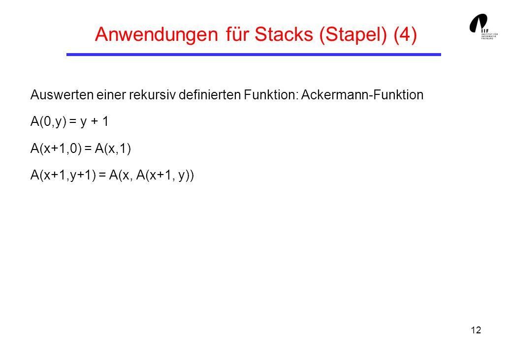 12 Anwendungen für Stacks (Stapel) (4) Auswerten einer rekursiv definierten Funktion: Ackermann-Funktion A(0,y) = y + 1 A(x+1,0) = A(x,1) A(x+1,y+1) =
