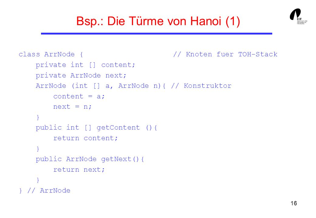 16 Bsp.: Die Türme von Hanoi (1) class ArrNode { // Knoten fuer TOH-Stack private int [] content; private ArrNode next; ArrNode (int [] a, ArrNode n){