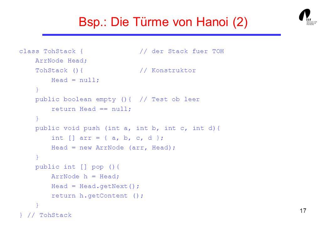 17 Bsp.: Die Türme von Hanoi (2) class TohStack { // der Stack fuer TOH ArrNode Head; TohStack (){ // Konstruktor Head = null; } public boolean empty