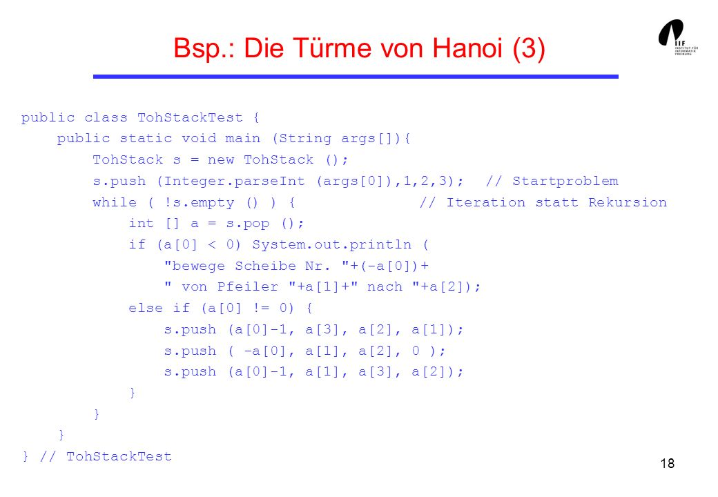 18 Bsp.: Die Türme von Hanoi (3) public class TohStackTest { public static void main (String args[]){ TohStack s = new TohStack (); s.push (Integer.parseInt (args[0]),1,2,3); // Startproblem while ( !s.empty () ) { // Iteration statt Rekursion int [] a = s.pop (); if (a[0] < 0) System.out.println ( bewege Scheibe Nr.