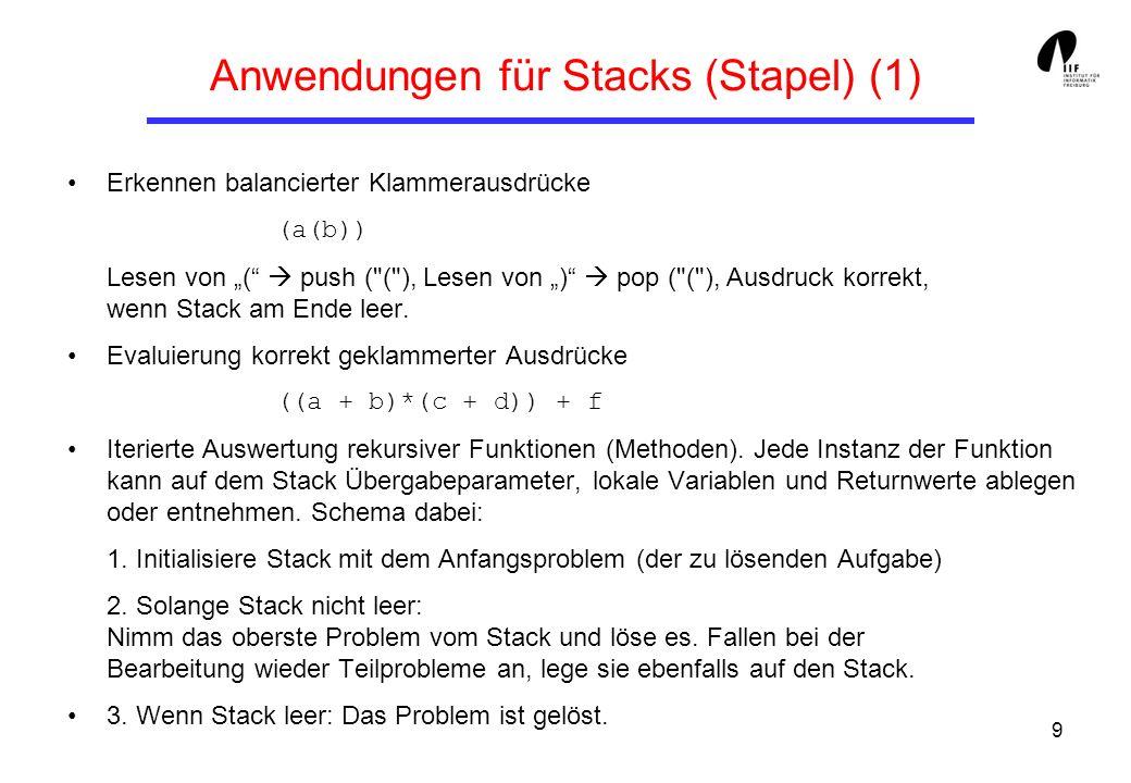 10 Anwendungen für Stacks (Stapel) (2) Algorithmus ParCheck (P) Eingabe: Zeichenkette P aus {,},[,],(,) Ausgabe: korrekt oder inkorrekt D.empty(); //leerer Stapel while noch nicht alle Zeichen von P gelesen do ch = nextCh(P); if (ch == ( or ch == [ or ch == { ) then D.pushHead(ch); if (ch == ) or ch == ] or ch == }) then if (D.empty() or ch != D.top()) then inkorrekt else D.popHead(); If D.empty() then korrekt else inkorrekt