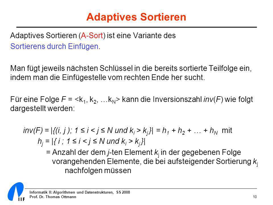Informatik II: Algorithmen und Datenstrukturen, SS 2008 Prof. Dr. Thomas Ottmann10 Adaptives Sortieren Adaptives Sortieren (A-Sort) ist eine Variante