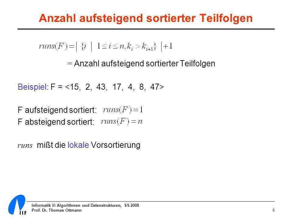 Informatik II: Algorithmen und Datenstrukturen, SS 2008 Prof. Dr. Thomas Ottmann6 Anzahl aufsteigend sortierter Teilfolgen = Anzahl aufsteigend sortie
