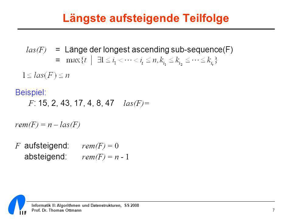 Informatik II: Algorithmen und Datenstrukturen, SS 2008 Prof. Dr. Thomas Ottmann7 Längste aufsteigende Teilfolge las(F) = Länge der longest ascending