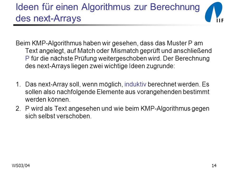 14WS03/04 Ideen für einen Algorithmus zur Berechnung des next-Arrays Beim KMP-Algorithmus haben wir gesehen, dass das Muster P am Text angelegt, auf M