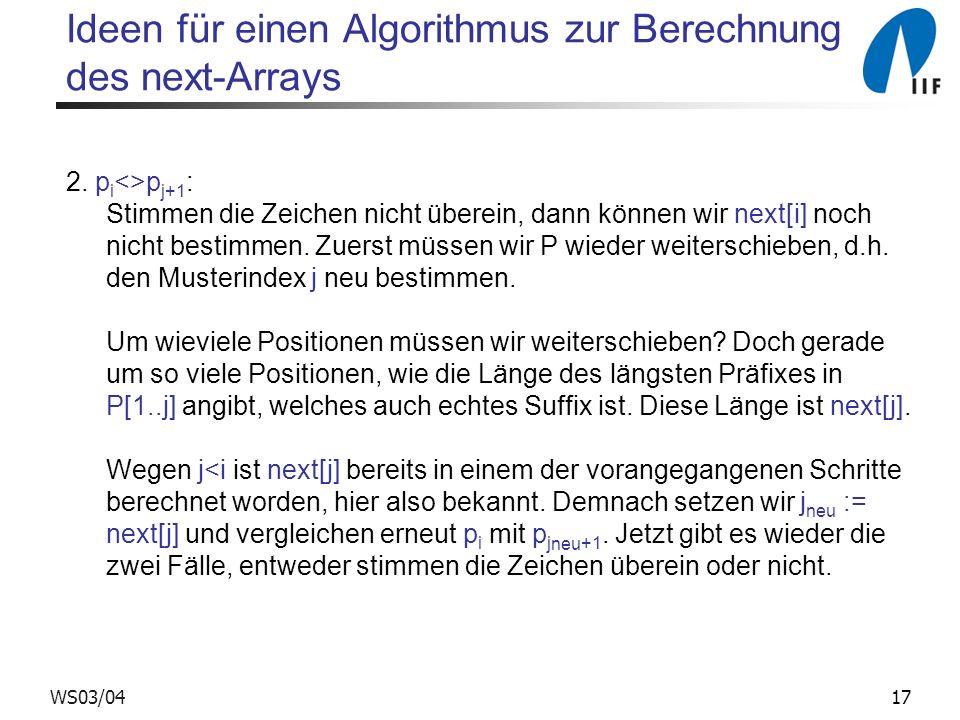 17WS03/04 Ideen für einen Algorithmus zur Berechnung des next-Arrays 2. p i <>p j+1 : Stimmen die Zeichen nicht überein, dann können wir next[i] noch