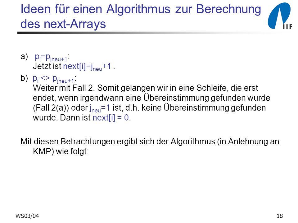 18WS03/04 Ideen für einen Algorithmus zur Berechnung des next-Arrays a) p i =p j neu +1 : Jetzt ist next[i]=j neu +1. b) p i <> p j neu +1 : Weiter mi