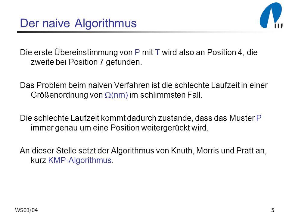 5WS03/04 Der naive Algorithmus Die erste Übereinstimmung von P mit T wird also an Position 4, die zweite bei Position 7 gefunden. Das Problem beim nai