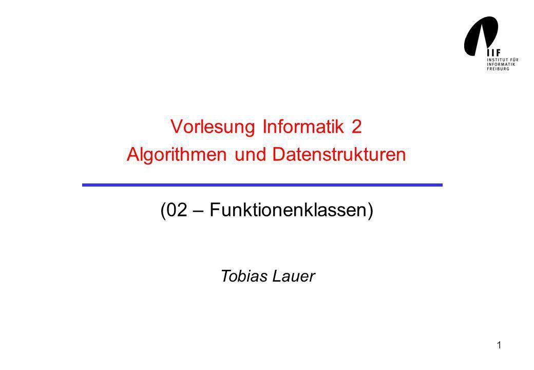 1 Vorlesung Informatik 2 Algorithmen und Datenstrukturen (02 – Funktionenklassen) Tobias Lauer