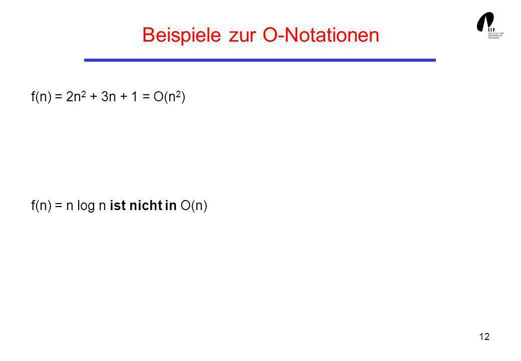12 Beispiele zur O-Notationen f(n) = 2n 2 + 3n + 1 = O(n 2 ) f(n) = n log n ist nicht in O(n)