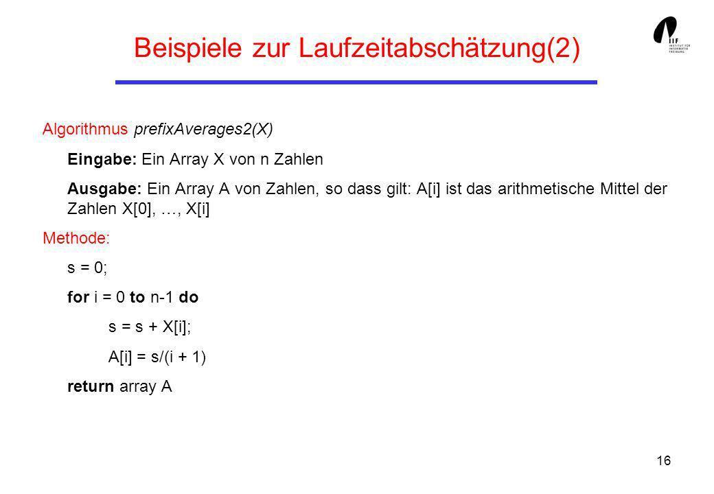 16 Beispiele zur Laufzeitabschätzung(2) Algorithmus prefixAverages2(X) Eingabe: Ein Array X von n Zahlen Ausgabe: Ein Array A von Zahlen, so dass gilt