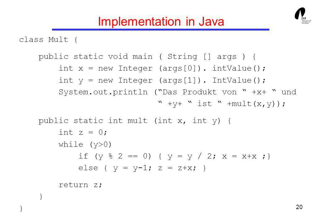 20 Implementation in Java class Mult { public static void main ( String [] args ) { int x = new Integer (args[0]). intValue(); int y = new Integer (ar