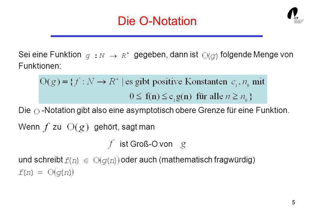 5 Die O-Notation Sei eine Funktion gegeben, dann ist folgende Menge von Funktionen: Die -Notation gibt also eine asymptotisch obere Grenze für eine Fu