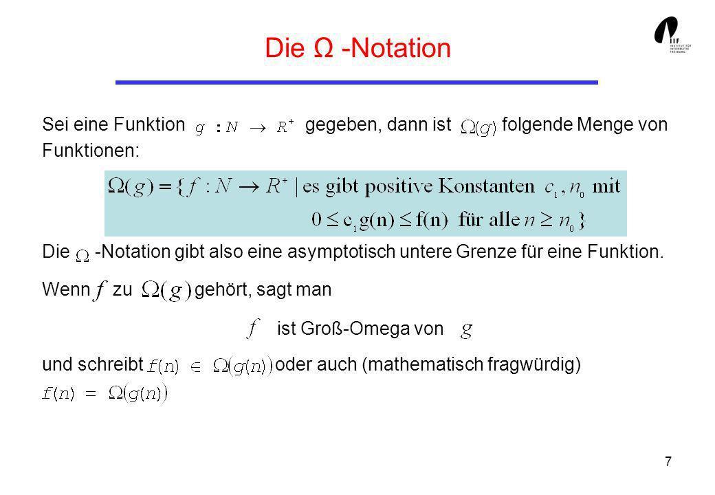 7 Die Ω -Notation Sei eine Funktion gegeben, dann ist folgende Menge von Funktionen: Die -Notation gibt also eine asymptotisch untere Grenze für eine