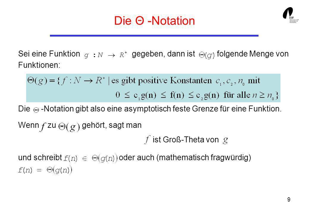 9 Die Θ -Notation Sei eine Funktion gegeben, dann ist folgende Menge von Funktionen: Die -Notation gibt also eine asymptotisch feste Grenze für eine F