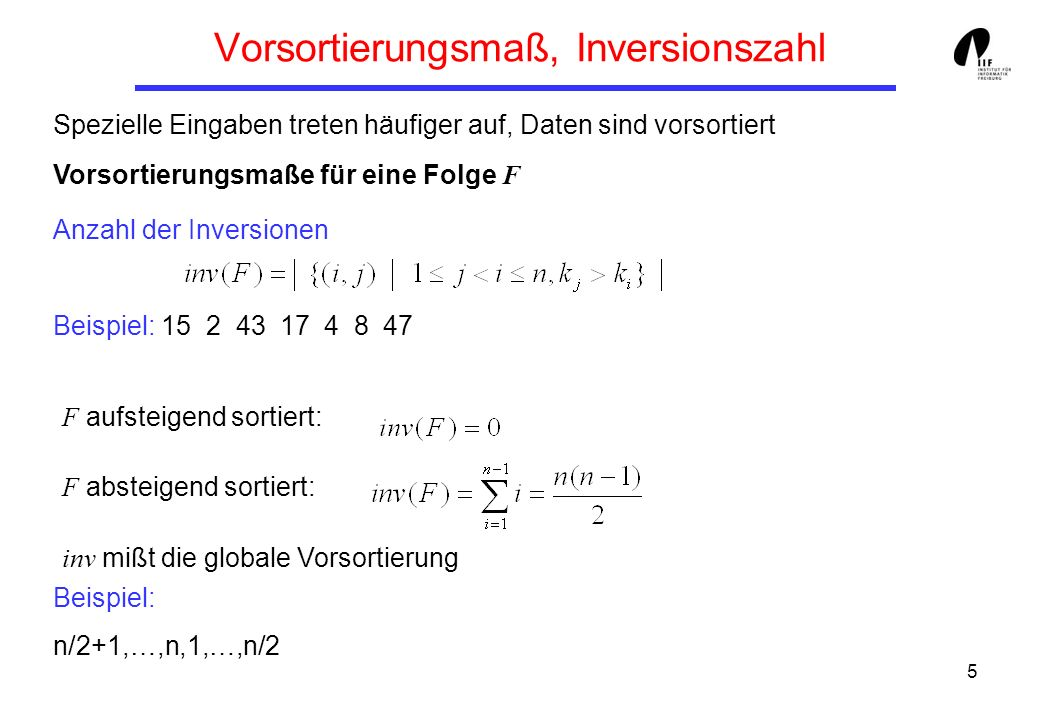5 Vorsortierungsmaß, Inversionszahl Spezielle Eingaben treten häufiger auf, Daten sind vorsortiert Vorsortierungsmaße für eine Folge F Anzahl der Inversionen Beispiel: 15 2 43 17 4 8 47 Beispiel: n/2+1,…,n,1,…,n/2 F aufsteigend sortiert: F absteigend sortiert: inv mißt die globale Vorsortierung