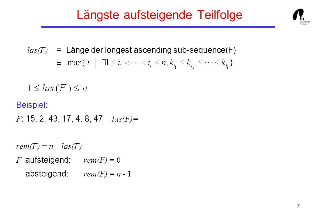 7 Längste aufsteigende Teilfolge las(F) = Länge der longest ascending sub-sequence(F) = Beispiel: F : 15, 2, 43, 17, 4, 8, 47 las(F)= rem(F) = n – las(F) F aufsteigend: rem(F) = 0 absteigend: rem(F) = n - 1