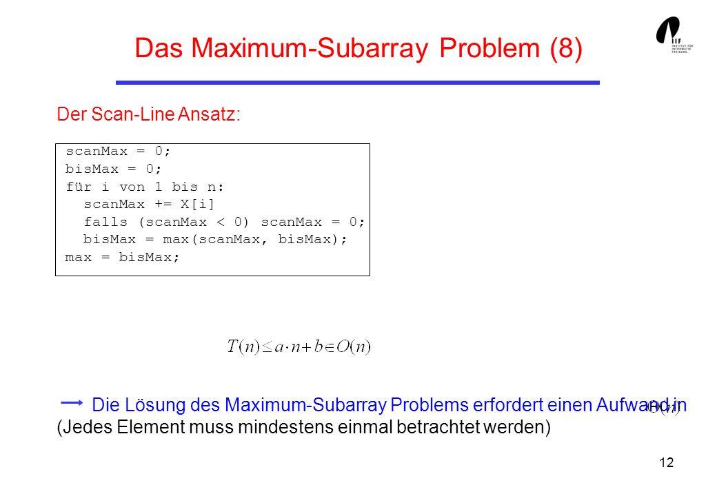 12 Der Scan-Line Ansatz: scanMax = 0; bisMax = 0; für i von 1 bis n: scanMax += X[i] falls (scanMax < 0) scanMax = 0; bisMax = max(scanMax, bisMax); m