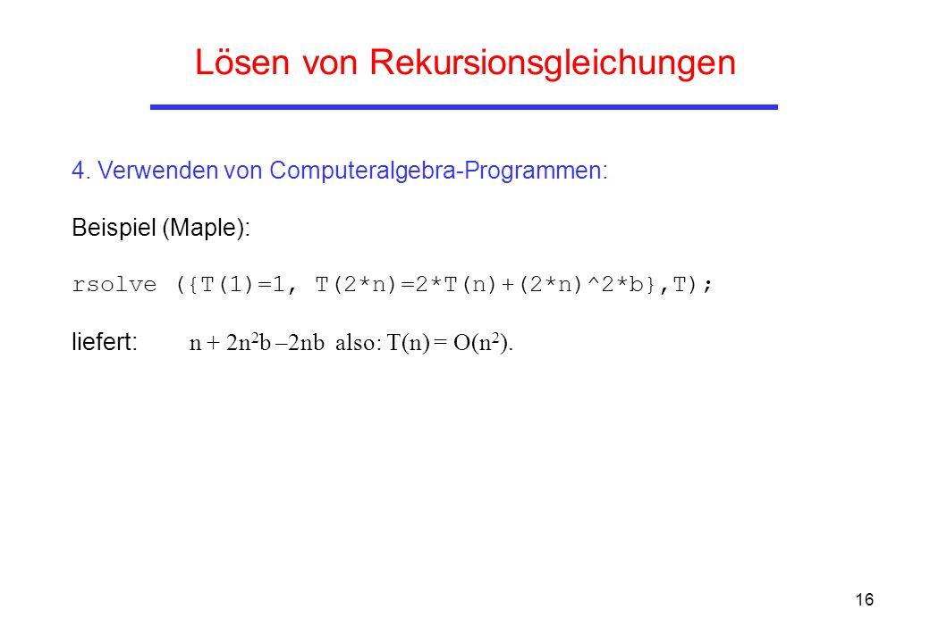 16 Lösen von Rekursionsgleichungen 4. Verwenden von Computeralgebra-Programmen: Beispiel (Maple): rsolve ({T(1)=1, T(2*n)=2*T(n)+(2*n)^2*b},T); liefer