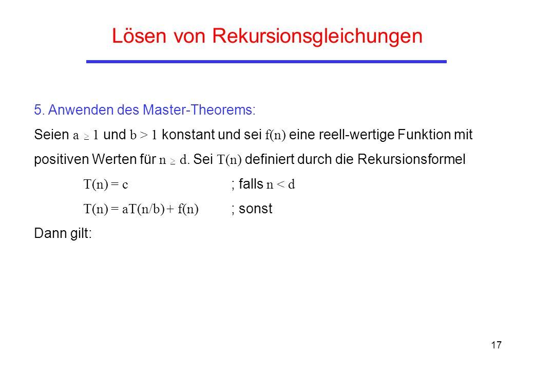 17 Lösen von Rekursionsgleichungen 5. Anwenden des Master-Theorems: Seien a 1 und b > 1 konstant und sei f(n) eine reell-wertige Funktion mit positive