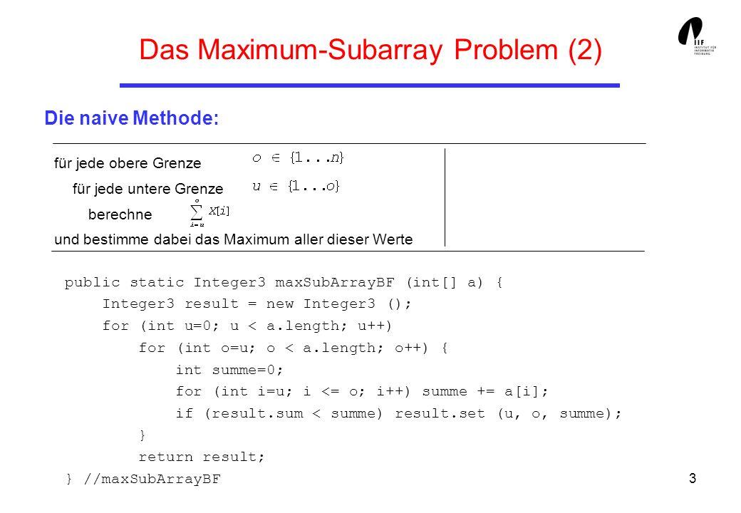 4 für jede obere Grenze n(n + 1)/2 für jede untere Grenze o berechne(dies kann inkrementell 1 aus dem vorhergehenden Wert bestimmt werden) und bestimme dabei das Maximum aller dieser Werte Gesamtaufwand in O(n 2 ) Das Maximum-Subarray Problem (3) Die halb-naive Methode: