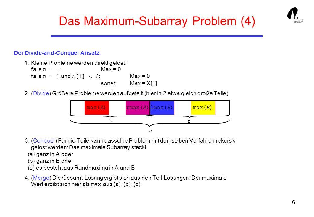 7 Das Maximum-Subarray Problem (5) Der Divide-and-Conquer Ansatz: public static Integer3 maxSubArrayDC (int[] a, int l, int u) { if (l == u) { // Kleines Problem if (a[u] > 1; // Divide Integer3 A = maxSubArrayDC (a, l, m); // Conquer Integer3 B = maxSubArrayDC (a, m+1, u); Integer3 C = join (rmax (a, l, m), lmax (a, m+1, u)); if (A.sum >= B.sum) // Merge if (A.sum >= C.sum) return A; else return C; else if (C.sum >= B.sum) return C; else return B; }