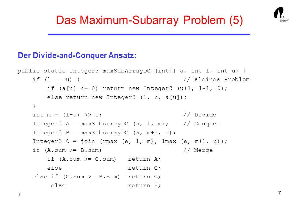 8 Das Maximum-Subarray Problem (6) Der Divide-and-Conquer Ansatz: // berechnet maximale Summe am rechten Rand public static Integer3 rmax (int[] a, int l, int u) { Integer3 ergebnis = new Integer3 (u+1, u, 0); for (int summe=0, i = u; i >= l; i--) { summe += a [i]; if (summe > ergebnis.sum) ergebnis.set (i, u, summe); } return ergebnis; } // verbindet rechtes und linkes Randmaximum aus A und B public static Integer3 join (Integer3 l, Integer3 r) { return new Integer3 (l.lower, r.upper, l.sum + r.sum); }