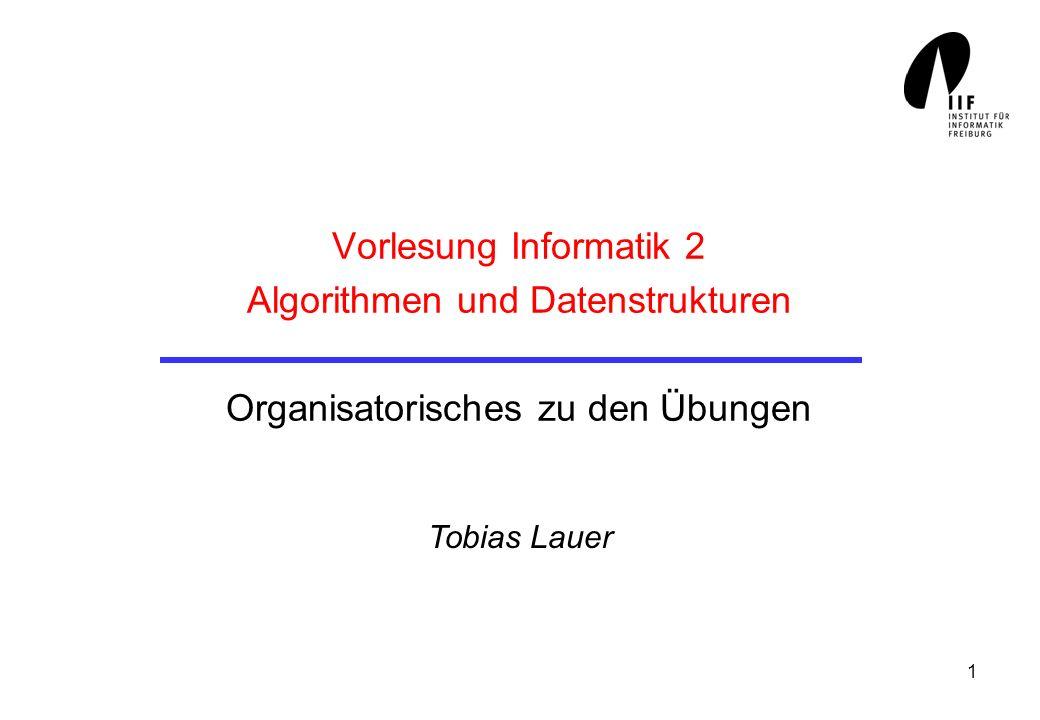 1 Vorlesung Informatik 2 Algorithmen und Datenstrukturen Organisatorisches zu den Übungen Tobias Lauer