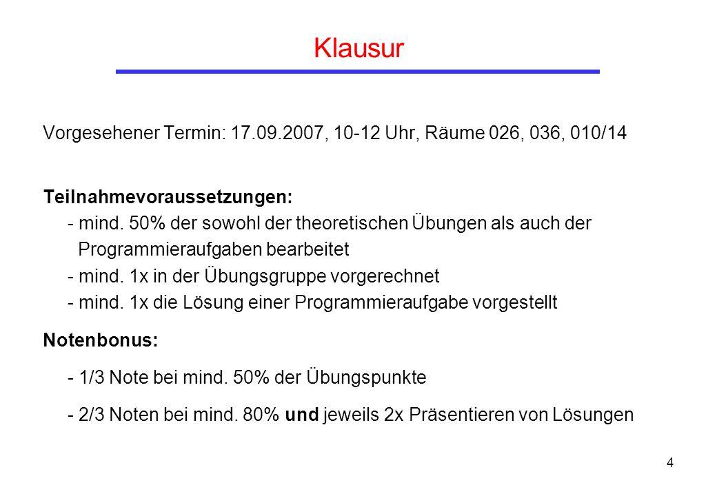 4 Klausur Vorgesehener Termin: 17.09.2007, 10-12 Uhr, Räume 026, 036, 010/14 Teilnahmevoraussetzungen: - mind. 50% der sowohl der theoretischen Übunge