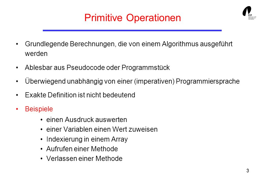 3 Primitive Operationen Grundlegende Berechnungen, die von einem Algorithmus ausgeführt werden Ablesbar aus Pseudocode oder Programmstück Überwiegend