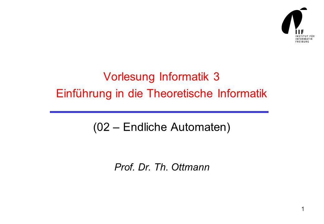 1 Vorlesung Informatik 3 Einführung in die Theoretische Informatik (02 – Endliche Automaten) Prof. Dr. Th. Ottmann