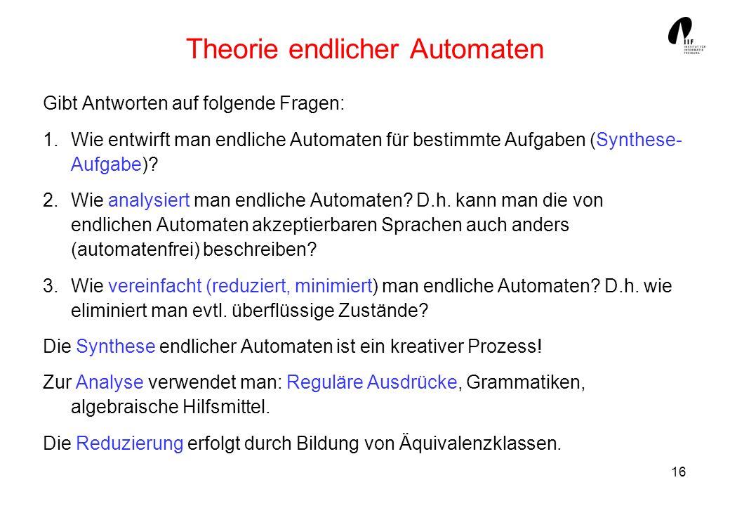 16 Theorie endlicher Automaten Gibt Antworten auf folgende Fragen: 1.Wie entwirft man endliche Automaten für bestimmte Aufgaben (Synthese- Aufgabe)? 2
