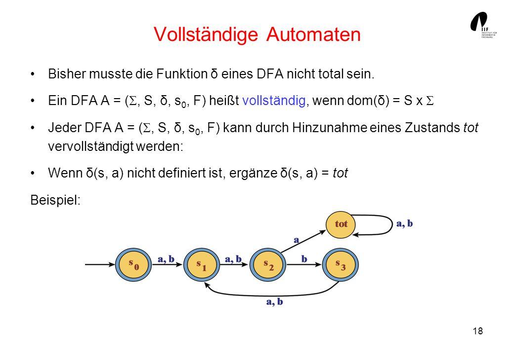 18 Vollständige Automaten Bisher musste die Funktion δ eines DFA nicht total sein. Ein DFA A = (, S, δ, s 0, F) heißt vollständig, wenn dom(δ) = S x J