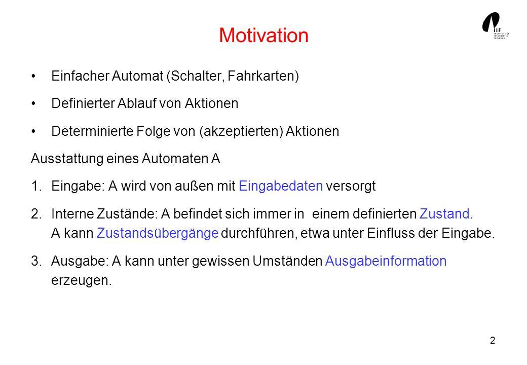 2 Motivation Einfacher Automat (Schalter, Fahrkarten) Definierter Ablauf von Aktionen Determinierte Folge von (akzeptierten) Aktionen Ausstattung eine
