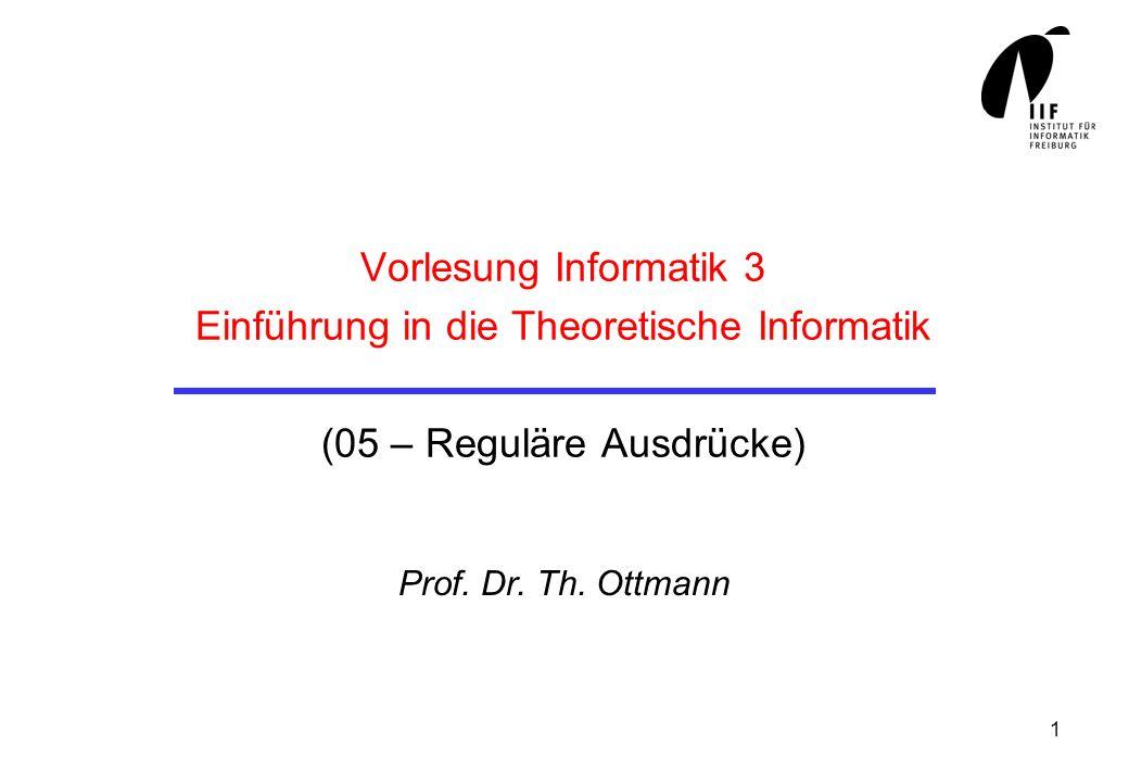 1 Vorlesung Informatik 3 Einführung in die Theoretische Informatik (05 – Reguläre Ausdrücke) Prof. Dr. Th. Ottmann
