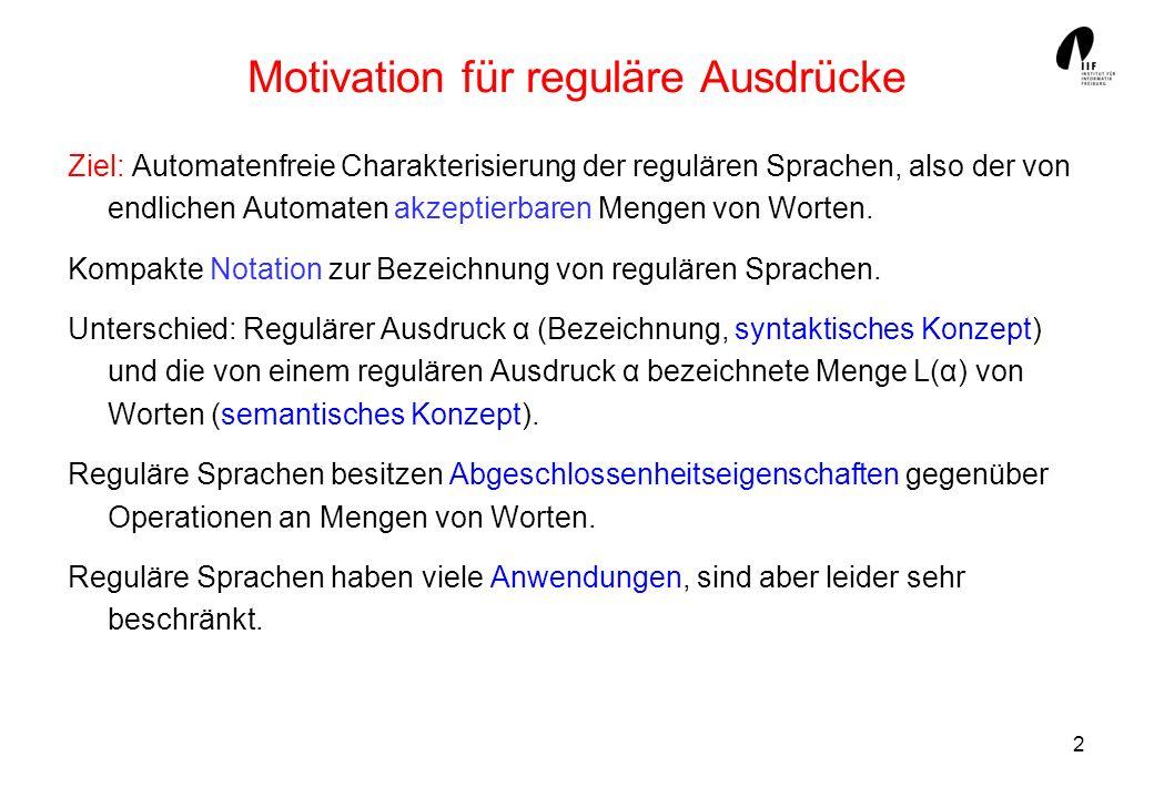 2 Motivation für reguläre Ausdrücke Ziel: Automatenfreie Charakterisierung der regulären Sprachen, also der von endlichen Automaten akzeptierbaren Men