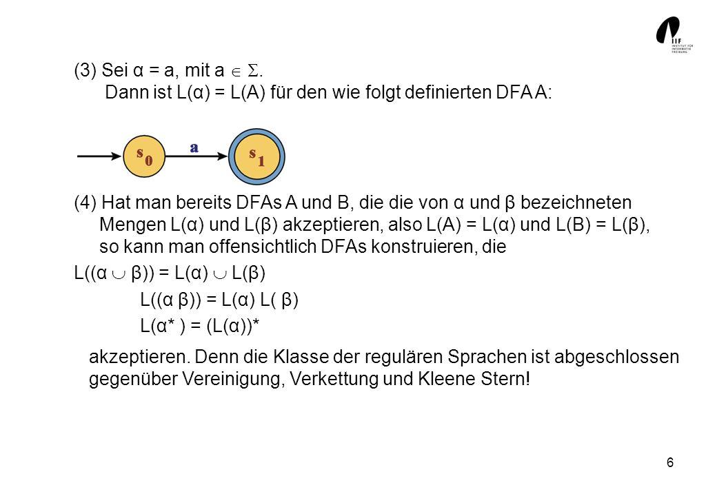 6 (3) Sei α = a, mit a. Dann ist L(α) = L(A) für den wie folgt definierten DFA A: (4) Hat man bereits DFAs A und B, die die von α und β bezeichneten M