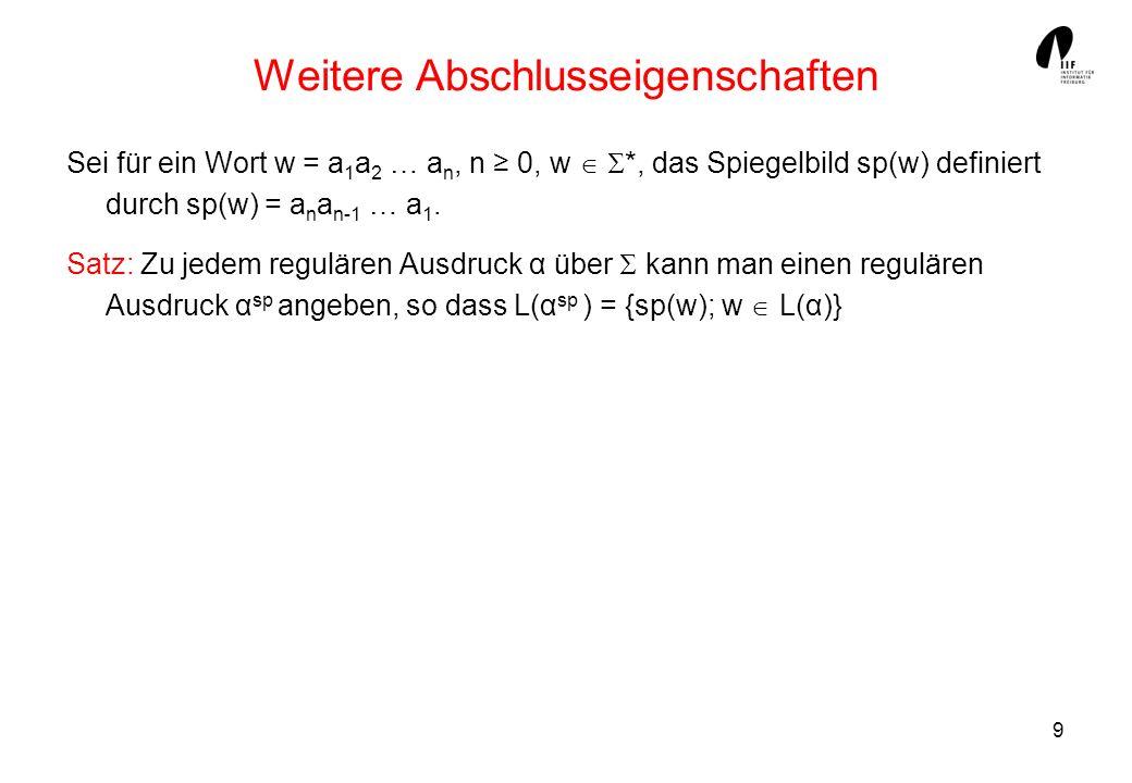 9 Weitere Abschlusseigenschaften Sei für ein Wort w = a 1 a 2 … a n, n 0, w *, das Spiegelbild sp(w) definiert durch sp(w) = a n a n-1 … a 1. Satz: Zu
