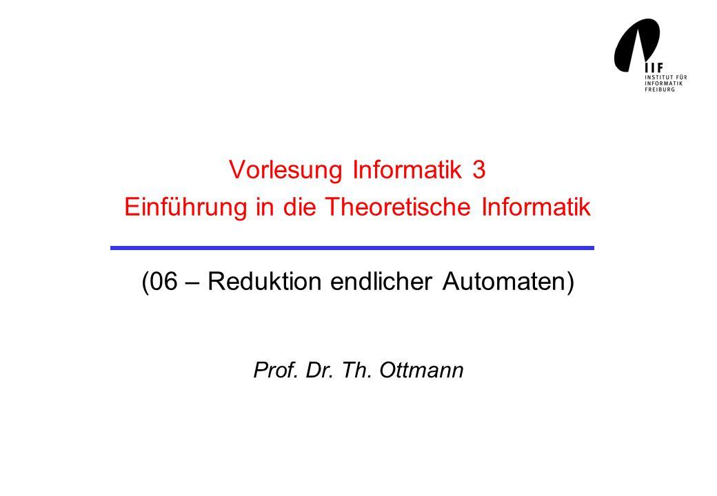 Vorlesung Informatik 3 Einführung in die Theoretische Informatik (06 – Reduktion endlicher Automaten) Prof. Dr. Th. Ottmann