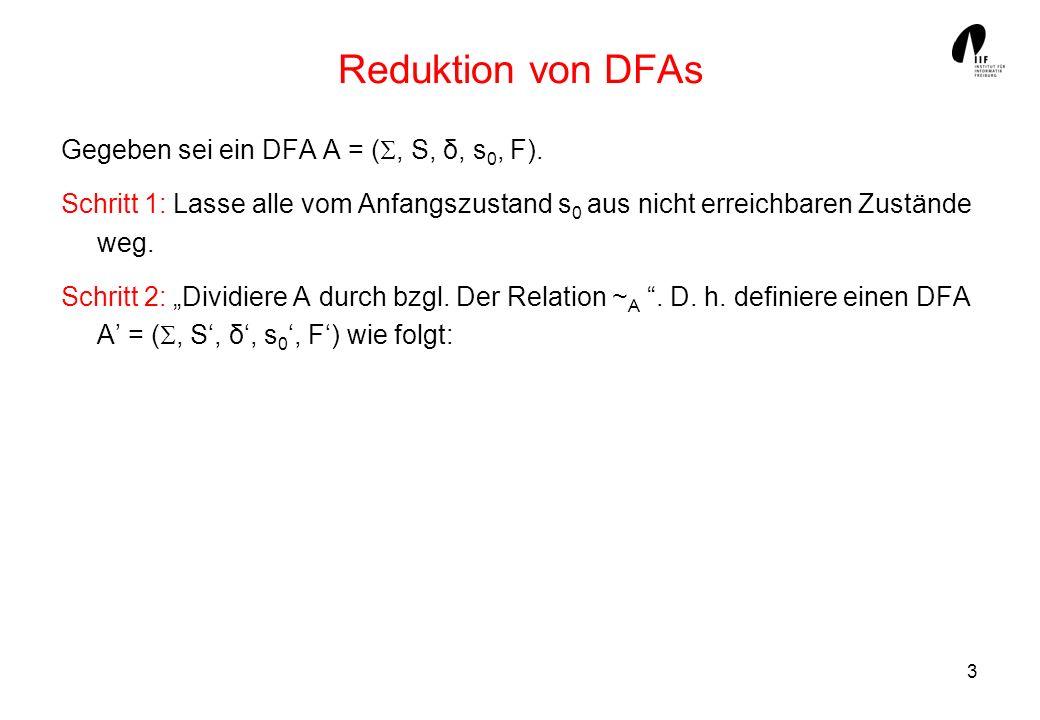 3 Reduktion von DFAs Gegeben sei ein DFA A = (, S, δ, s 0, F). Schritt 1: Lasse alle vom Anfangszustand s 0 aus nicht erreichbaren Zustände weg. Schri