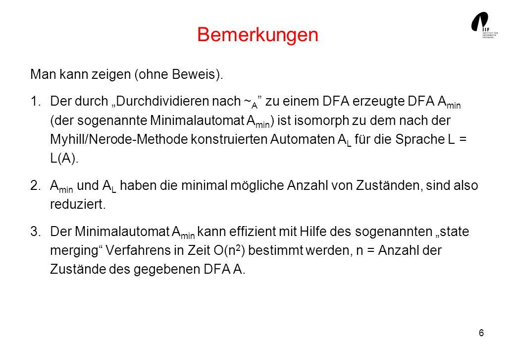 6 Bemerkungen Man kann zeigen (ohne Beweis). 1.Der durch Durchdividieren nach ~ A zu einem DFA erzeugte DFA A min (der sogenannte Minimalautomat A min