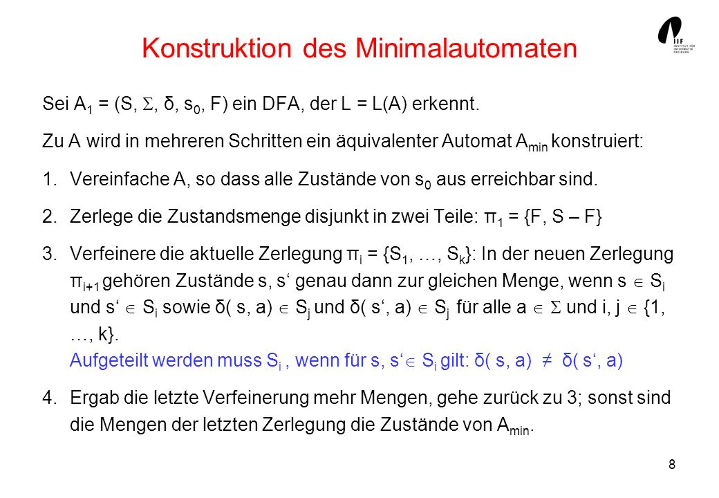 8 Konstruktion des Minimalautomaten Sei A 1 = (S,, δ, s 0, F) ein DFA, der L = L(A) erkennt. Zu A wird in mehreren Schritten ein äquivalenter Automat
