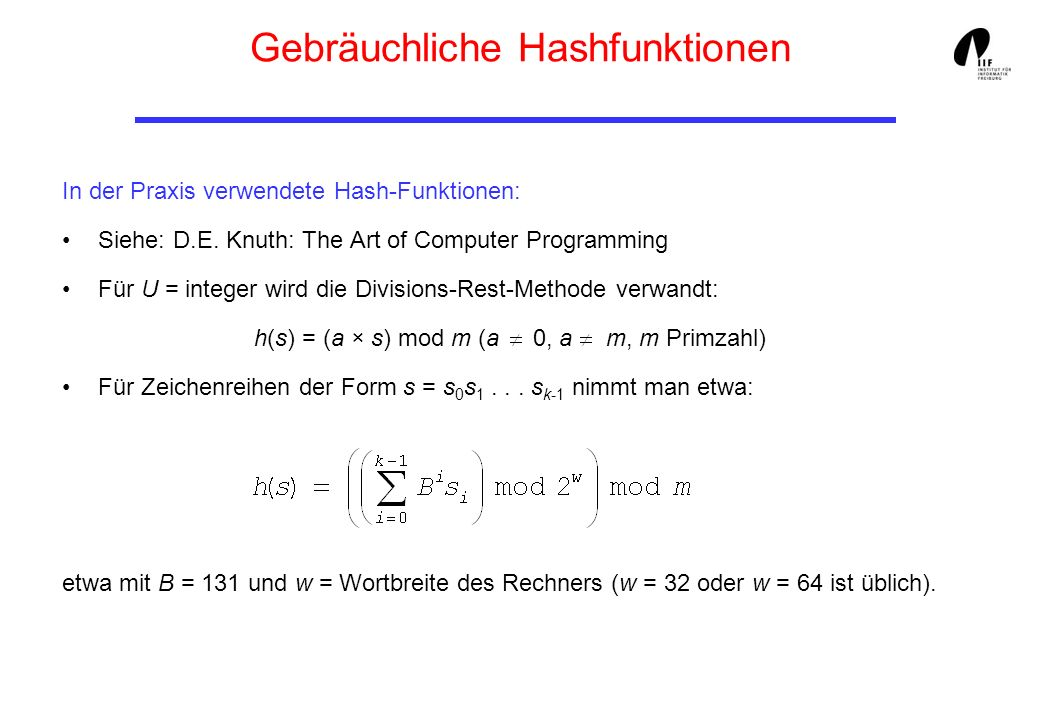 Gebräuchliche Hashfunktionen In der Praxis verwendete Hash-Funktionen: Siehe: D.E. Knuth: The Art of Computer Programming Für U = integer wird die Div