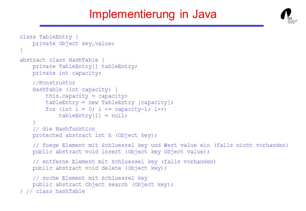 Implementierung in Java class TableEntry { private Object key,value; } abstract class HashTable { private TableEntry[] tableEntry; private int capacity; //Konstruktor HashTable (int capacity) { this.capacity = capacity; tableEntry = new TableEntry [capacity]; for (int i = 0; i <= capacity-1; i++) tableEntry[i] = null; } // die Hashfunktion protected abstract int h (Object key); // fuege Element mit Schluessel key und Wert value ein (falls nicht vorhanden) public abstract void insert (Object key Object value); // entferne Element mit Schluessel key (falls vorhanden) public abstract void delete (Object key); // suche Element mit Schluessel key public abstract Object search (Object key); } // class hashTable