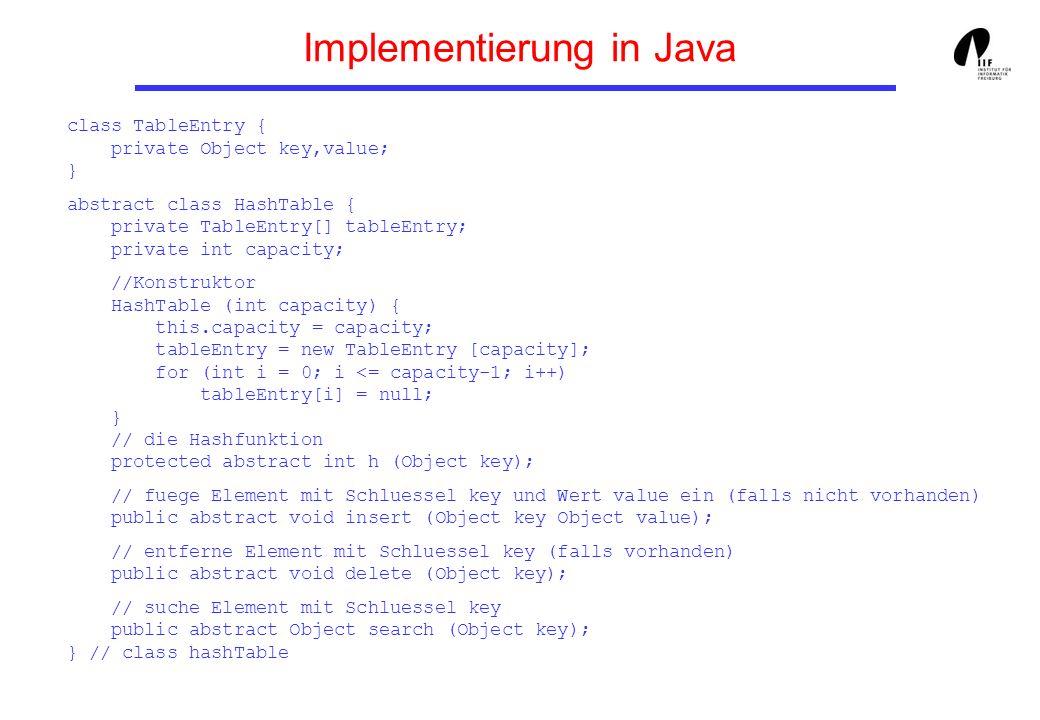 Hashverfahren - Probleme 1.Größe der Hashtabelle Nur eine kleine Teilmenge S aller möglichen Schlüssel (des Universums) U kommt vor 2.Berechnung der Adresse eines Datensätzen - Schlüssel sind keine ganzen Zahlen - Index hängt von der Größe der Hashtabelle ab In Java: public class Object {...