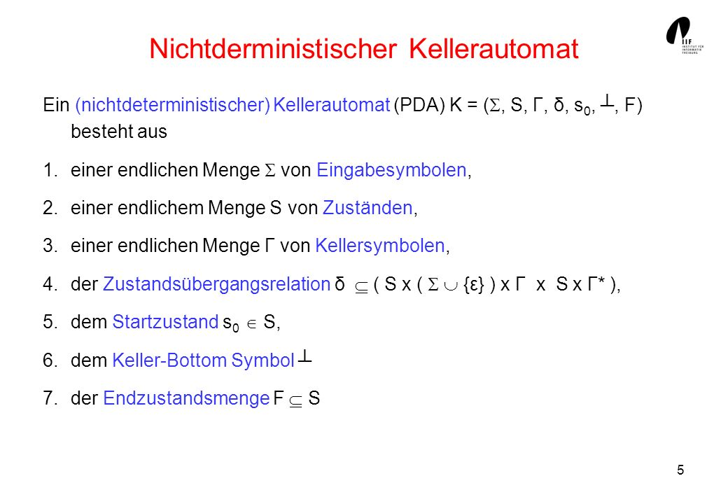 6 PDA für L = { a n b n ; n 1} K = (, S, Γ, δ, s 0,, F) ist wie folgt definiert: = {a, b}, S = {s 0, s 1, s f }, Γ = {A, }, F = { s f } δ = { (s 0, ε,, s f, ε ), (s 0, a,, s 0, A ), (s 0, a, A, s 0, AA) (s 0, b, A, s 1,ε ), (s 1, b, A, s 1,ε ), (s 1, ε,, s f,ε )}